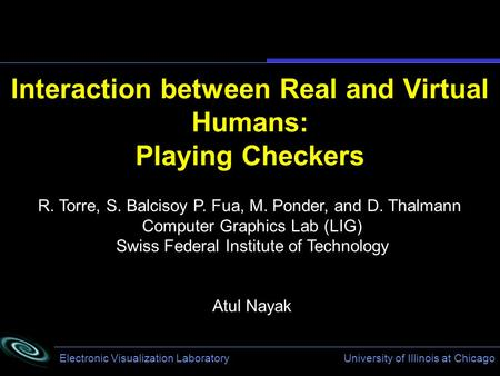Electronic Visualization Laboratory University of Illinois at Chicago Interaction between Real and Virtual Humans: Playing Checkers R. Torre, S. Balcisoy.