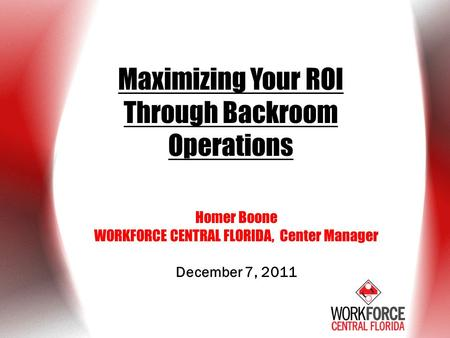 Maximizing Your ROI Through Backroom Operations Homer Boone WORKFORCE CENTRAL FLORIDA, Center Manager December 7, 2011.