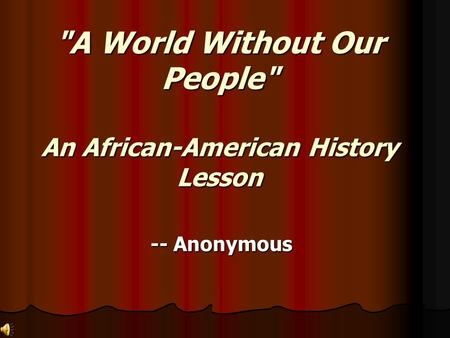 A World Without Our People An African-American History Lesson -- Anonymous.