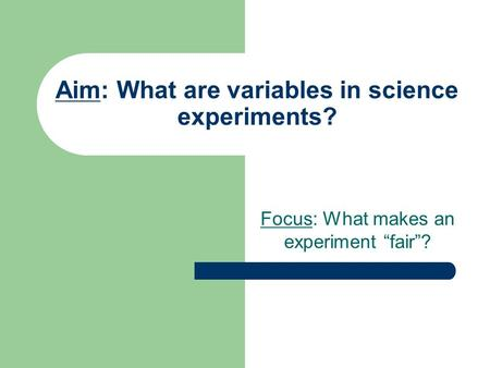 "Aim: What are variables in science experiments? Focus: What makes an experiment ""fair""?"