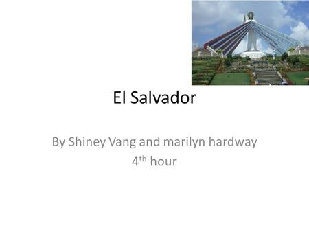 El Salvador By Shiney Vang and marilyn hardway 4 th hour.