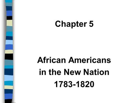 Chapter 5 African Americans in the New Nation 1783-1820.