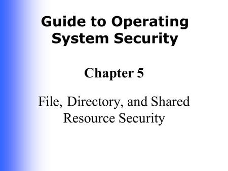 Guide to Operating System Security Chapter 5 File, Directory, and Shared Resource Security.