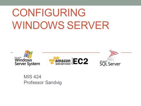 CONFIGURING WINDOWS SERVER MIS 424 Professor Sandvig.