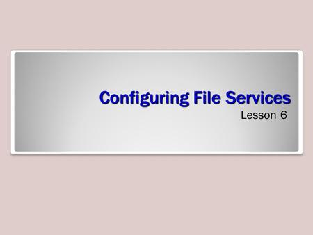 Configuring File Services Lesson 6. Skills Matrix Technology SkillObjective DomainObjective # Configuring a File ServerConfigure a file server4.1 Using.