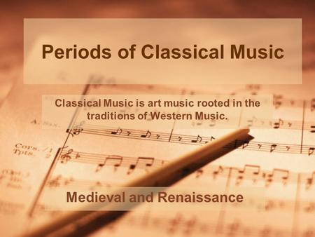 Periods of Classical Music Medieval and Renaissance Classical Music is art music rooted in the traditions of Western Music.
