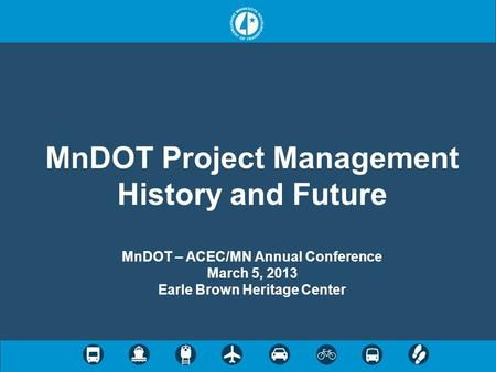 MnDOT Project Management History and Future MnDOT – ACEC/MN Annual Conference March 5, 2013 Earle Brown Heritage Center.