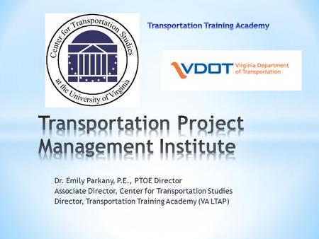 Dr. Emily Parkany, P.E., PTOE Director Associate Director, Center for Transportation Studies Director, Transportation Training Academy (VA LTAP)