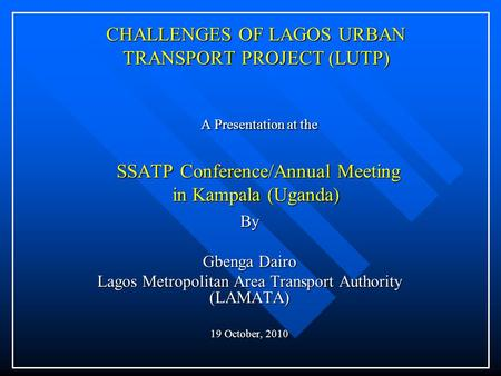 CHALLENGES OF LAGOS URBAN TRANSPORT PROJECT (LUTP) A Presentation at the SSATP Conference/Annual Meeting in Kampala (Uganda) By Gbenga Dairo Lagos Metropolitan.