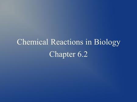 Chemical Reactions in Biology Chapter 6.2. What are chemical reactions? ● Chemical reactions occur when the atoms of a substance are rearranged to form.