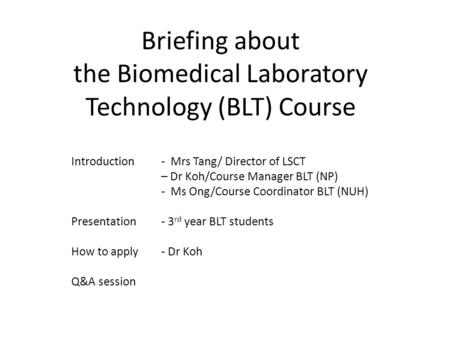 Briefing about the Biomedical Laboratory Technology (BLT) Course Introduction - Mrs Tang/ Director of LSCT – Dr Koh/Course Manager BLT (NP) - Ms Ong/Course.