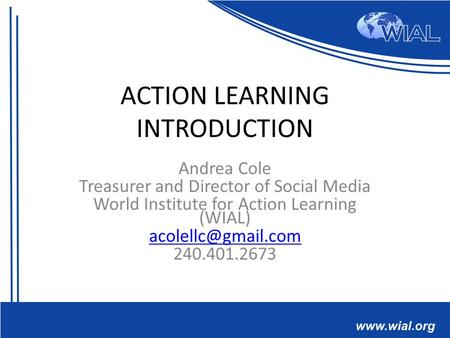 ACTION LEARNING INTRODUCTION Andrea Cole Treasurer and Director of Social Media World Institute for Action Learning (WIAL) 240.401.2673.