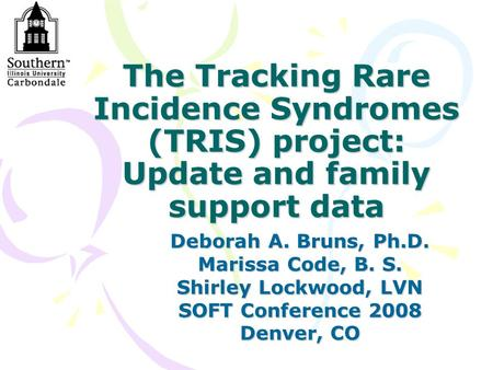 The Tracking Rare Incidence Syndromes (TRIS) project: Update and family support data Deborah A. Bruns, Ph.D. Marissa Code, B. S. Shirley Lockwood, LVN.