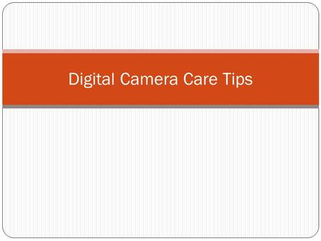 Digital Camera Care Tips. Do's & Don't's of Camera Care Keep the camera in the camera bag to protect it from dirt, dust and unforeseen falls. Be sure.