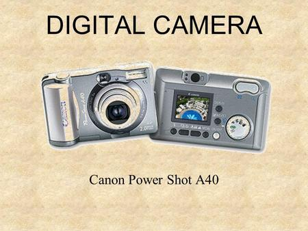 DIGITAL CAMERA Canon Power Shot A40. THE CAMERA (Hardware) Shooting mode dial Zoom Optic view finder LCD display Shutter button Flash + Red eye lamp Microphone.