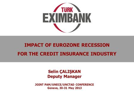 0 IMPACT OF EUROZONE RECESSION FOR THE CREDIT INSURANCE INDUSTRY Selin ÇALIŞKAN Deputy Manager JOINT PAM/UNECE/UNCTAD CONFERENCE Geneva, 30-31 May 2013.
