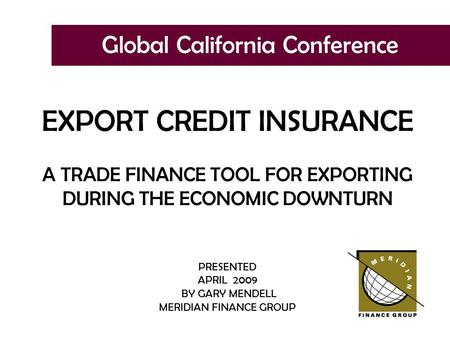 Global California Conference EXPORT CREDIT INSURANCE A TRADE FINANCE TOOL FOR EXPORTING DURING THE ECONOMIC DOWNTURN PRESENTED APRIL 2009 BY GARY MENDELL.