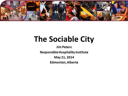 The Sociable City Jim Peters Responsible <strong>Hospitality</strong> Institute May 21, 2014 Edmonton, Alberta.