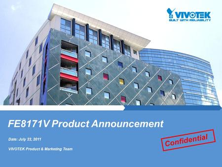 Date: July 22, 2011 VIVOTEK Product & Marketing Team FE8171V Product Announcement Confidential.