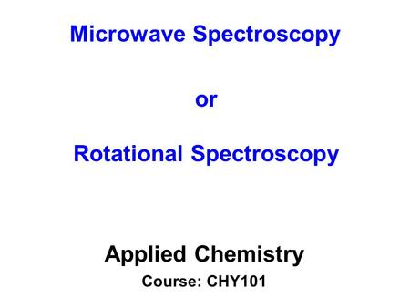Microwave Spectroscopy Applied Chemistry Course: CHY101 or Rotational Spectroscopy.