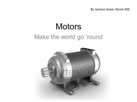 Motors Make the world go 'round By Jackson Greer, Room 305.