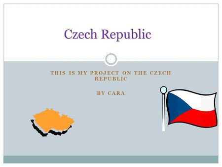 THIS IS MY PROJECT ON THE CZECH REPUBLIC BY CARA Czech Republic.