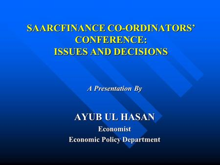SAARCFINANCE CO-ORDINATORS' CONFERENCE: ISSUES AND DECISIONS A Presentation By AYUB UL HASAN Economist Economic Policy Department.