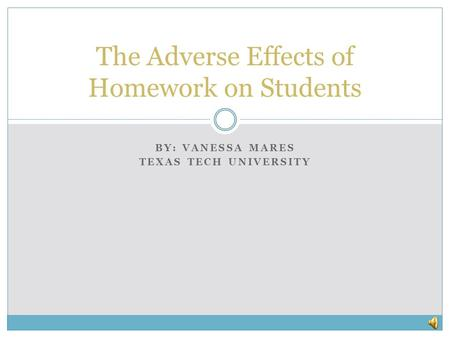 BY: VANESSA MARES TEXAS TECH UNIVERSITY The Adverse Effects of Homework on Students.