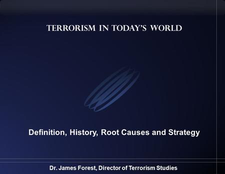 Terrorism in Today's World Definition, History, Root Causes and Strategy Dr. James Forest, Director of Terrorism Studies.