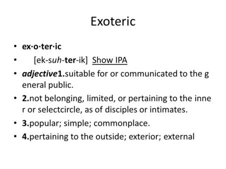 Exoteric ex·o·ter·ic [ek-suh-ter-ik] Show IPA adjective1.suitable for or communicated to the g eneral public. 2.not belonging, limited, or pertaining to.