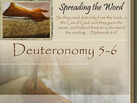 Spreading the Word Deuteronomy 5-6 So they read distinctly from the book, in the Law of God; and they gave the sense, and helped them to understand the.