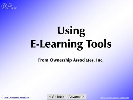 . www.ownershipassociates.com © 2003 Ownership Associates < Go back Advance > OA INC Using E-Learning Tools From Ownership Associates, Inc.
