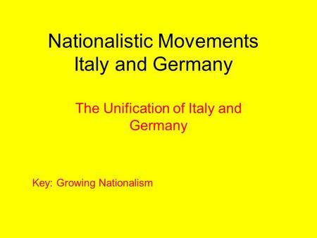 Nationalistic Movements Italy and Germany The Unification of Italy and Germany Key: Growing Nationalism.