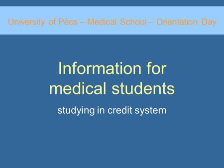 Information for medical students studying in credit system University of Pécs – Medical School – Orientation Day.