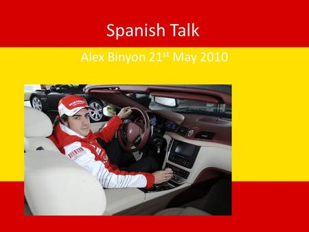 Spanish Talk Alex Binyon 21 st May 2010. Fernando Alonso Why I have chosen him Who he is Why he is famous What he races in.