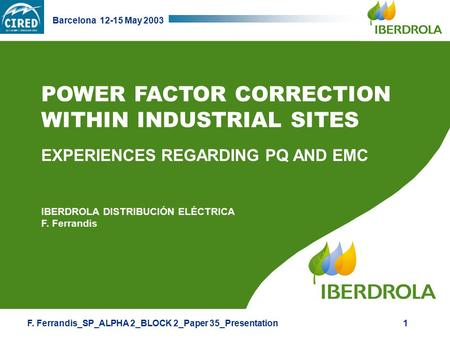 F. Ferrandis_SP_ALPHA 2_BLOCK 2_Paper 35_Presentation Barcelona 12-15 May 2003 1 POWER FACTOR CORRECTION WITHIN INDUSTRIAL SITES EXPERIENCES REGARDING.