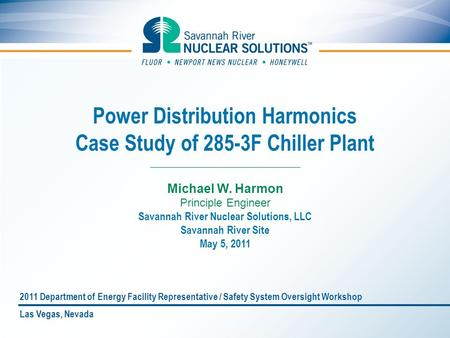 Power Distribution Harmonics Case Study of 285-3F Chiller Plant Michael W. Harmon Principle Engineer Savannah River Nuclear Solutions, LLC Savannah River.
