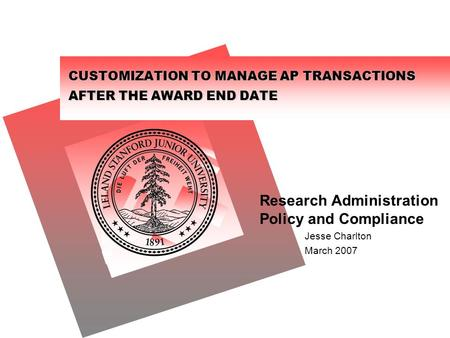 CUSTOMIZATION TO MANAGE AP TRANSACTIONS AFTER THE AWARD END DATE Research Administration Policy and Compliance Jesse Charlton March 2007.
