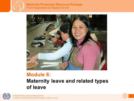 INTERNATIONAL LABOUR ORGANIZATION Conditions of Work and Employment Programme (TRAVAIL) 2012 Module 6: Maternity leave and related types of leave Maternity.