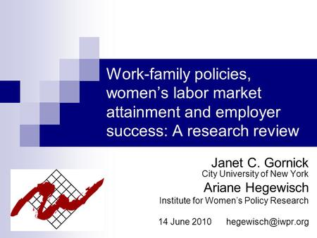 Work-family policies, women's labor market attainment and employer success: A research review Janet C. Gornick City University of New York Ariane Hegewisch.