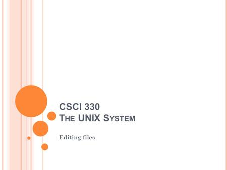 CSCI 330 T HE UNIX S YSTEM Editing files. E DITOR C ONCEPTS Editing a file is to modify the content of a file Text editor: Enter and modify text in a.
