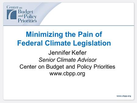 Minimizing the Pain of Federal Climate Legislation Jennifer Kefer Senior Climate Advisor Center on Budget and Policy Priorities www.cbpp.org.