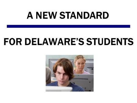 FOR DELAWARE'S STUDENTS A NEW STANDARD. The test has changed Delaware students are now taking DCAS – the Delaware Comprehensive Assessment System. This.
