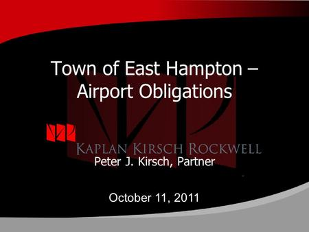 Town of East Hampton – Airport Obligations Peter J. Kirsch, Partner October 11, 2011.
