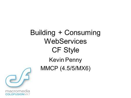 Building + Consuming WebServices CF Style Kevin Penny MMCP (4.5/5/MX6)