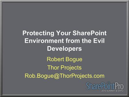 Protecting Your SharePoint Environment from the Evil Developers Robert Bogue Thor Projects