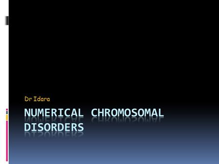 Dr Idara. Numerical Chromosome disorders  Numerical chromosomal abnormalities result from Nondisjunction usually. This is an error in cell division in.