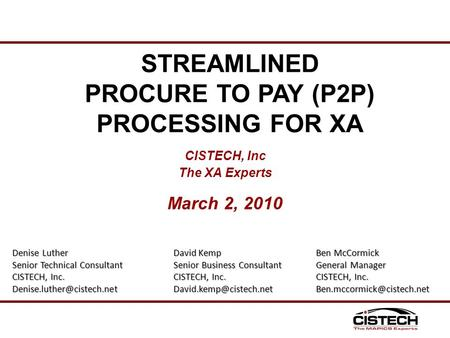 CISTECH, Inc The XA Experts March 2, 2010 STREAMLINED PROCURE TO PAY (P2P) PROCESSING FOR XA Denise Luther Senior Technical Consultant CISTECH, Inc.