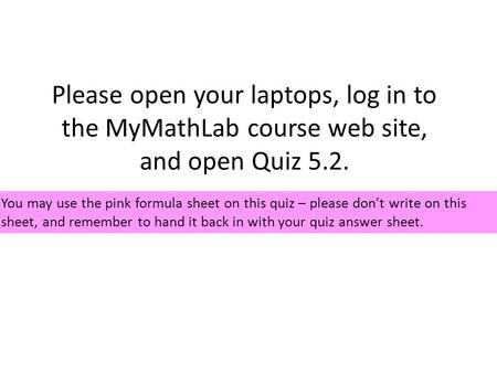 Please open your laptops, log in to the MyMathLab course web site, and open Quiz 5.2. You may use the pink formula sheet on this quiz – please don't write.
