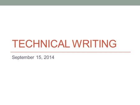 TECHNICAL WRITING September 15, 2014. Today - Audience Analysis - The Writing Process.